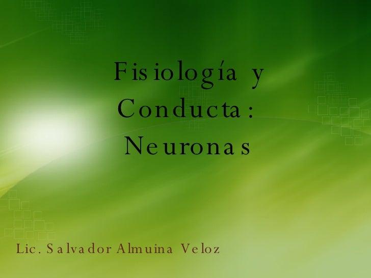 Fisiología y Conducta:  Neuronas Lic. Salvador Almuina Veloz