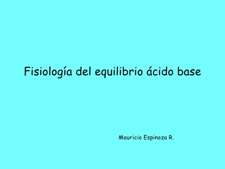 Fisiología del equilibrio ácido base                        Mauricio Espinoza R.