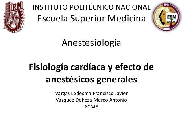 INSTITUTO POLITÉCNICO NACIONALEscuela Superior MedicinaAnestesiologíaFisiología cardíaca y efecto deanestésicos generalesV...