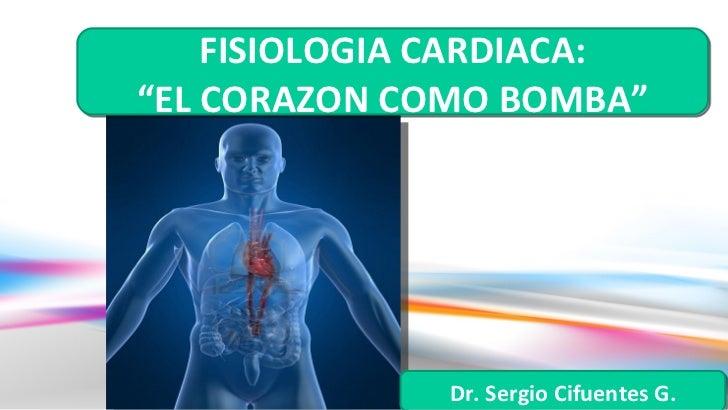 """FISIOLOGIA CARDIACA:""""EL CORAZON COMO BOMBA""""              Dr. Sergio Cifuentes G."""