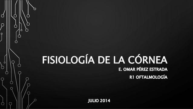 FISIOLOGÍA DE LA CÓRNEA E. OMAR PÉREZ ESTRADA R1 OFTALMOLOGÍA JULIO 2014