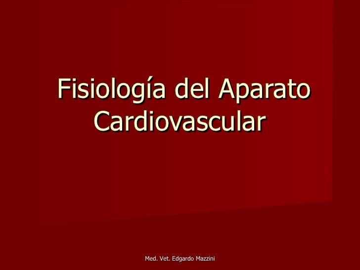 Fisiología del Aparato    Cardiovascular       Med. Vet. Edgardo Mazzini