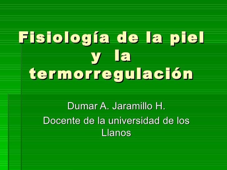 Fisiología de la piel y  la termorregulación Dumar A. Jaramillo H. Docente de la universidad de los Llanos