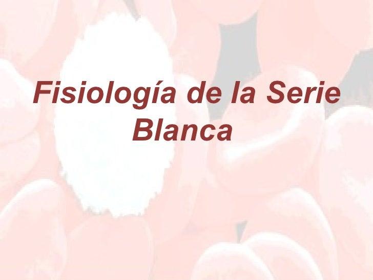 Fisiología de la Serie       Blanca