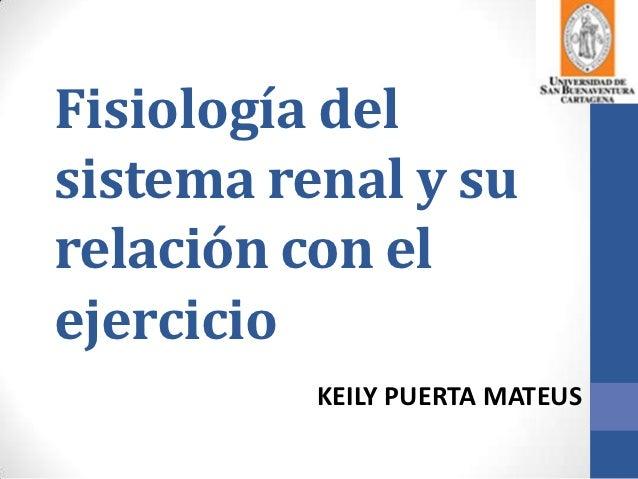 Fisiología delsistema renal y surelación con elejercicio          KEILY PUERTA MATEUS