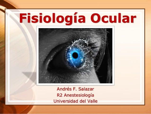 Fisiología Ocular Andrés F. Salazar R2 Anestesiología Universidad del Valle