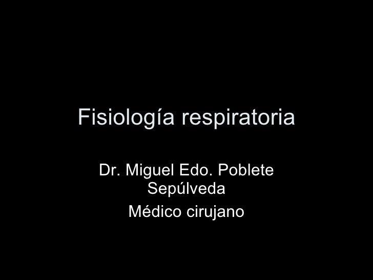 Fisiología respiratoria Dr. Miguel Edo. Poblete Sepúlveda Médico cirujano