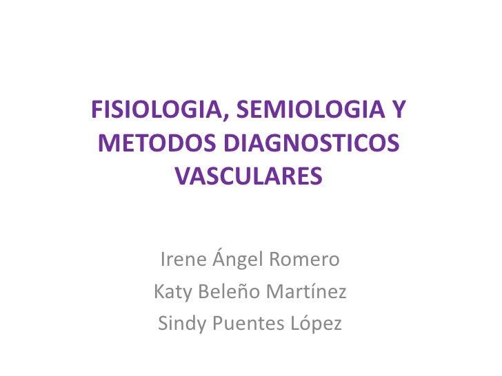 FISIOLOGIA, SEMIOLOGIA Y METODOS DIAGNOSTICOS VASCULARES<br />Irene Ángel Romero<br />Katy Beleño Martínez<br />Sindy Puen...