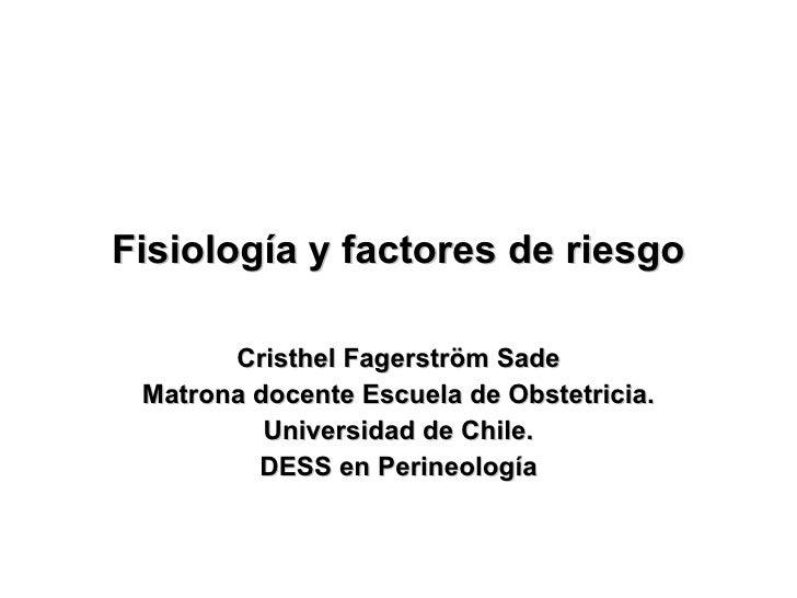Fisiología y factores de riesgo Cristhel Fagerström Sade Matrona docente Escuela de Obstetricia. Universidad de Chile. DES...