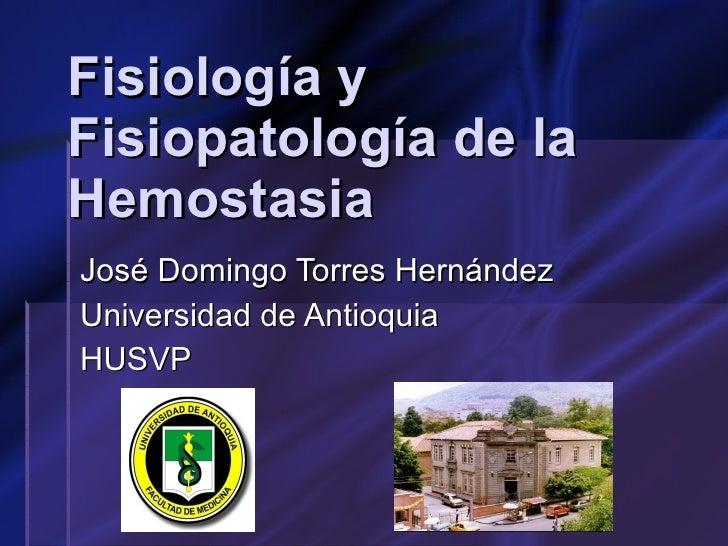 Fisiología y Fisiopatología de la Hemostasia José Domingo Torres Hernández  Universidad de Antioquia HUSVP