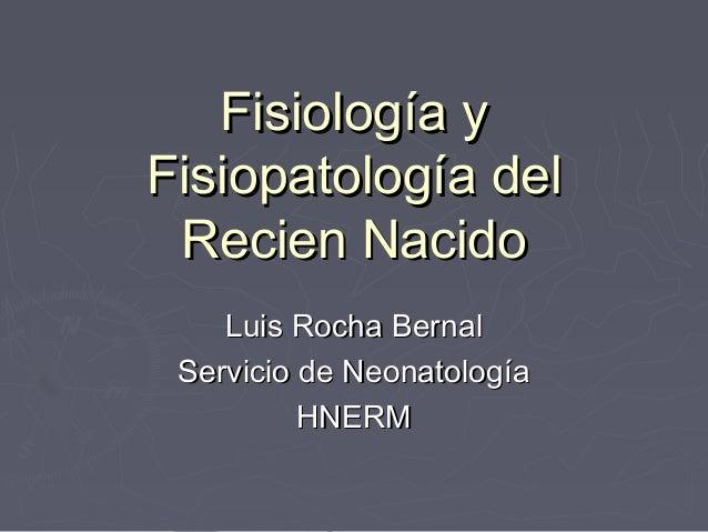 Fisiología yFisiopatología del Recien Nacido    Luis Rocha Bernal Servicio de Neonatología          HNERM