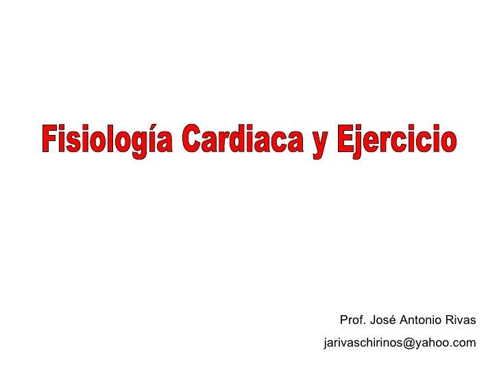 Fisiología Cardiaca y Ejercicio Prof. José Antonio Rivas [email_address]