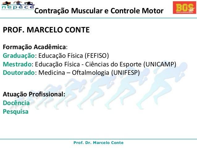 Contração Muscular e Controle Motor  PROF. MARCELO CONTE  Formação Acadêmica:  Graduação: Educação Física (FEFISO)  Mestra...
