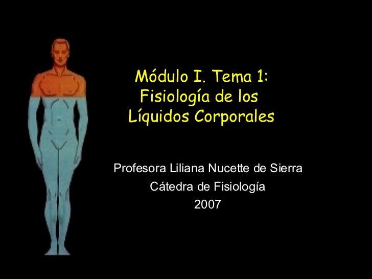 Módulo I. Tema 1: Fisiología de los  Líquidos Corporales Profesora Liliana Nucette de Sierra Cátedra de Fisiología 2007