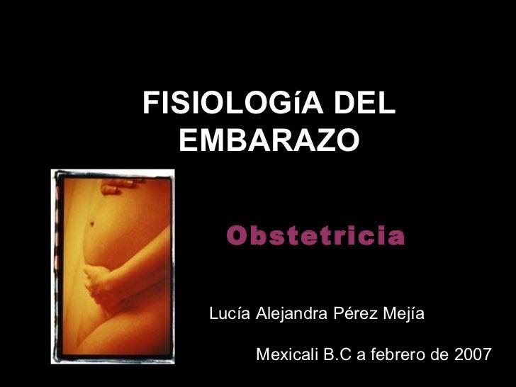 FISIOLOGíA DEL  EMBARAZO     Obstetricia   Lucía Alejandra Pérez Mejía        Mexicali B.C a febrero de 2007