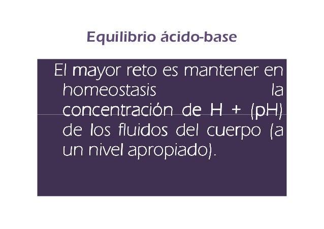 Equilibrio ácido-baseEl mayor reto es mantener en homeostasis               la concentración de H + (pH) de los fluidos de...