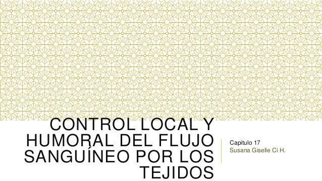 CONTROL LOCAL Y HUMORAL DEL FLUJO SANGUÍNEO POR LOS TEJIDOS  Capitulo 17 Susana Giselle Ci H.