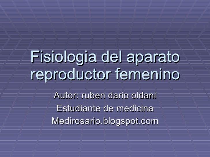 Fisiologia del aparato reproductor femenino Autor: ruben dario oldani Estudiante de medicina Medirosario.blogspot.com