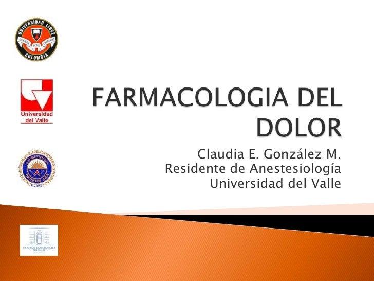 FARMACOLOGIA DEL DOLOR<br />Claudia E. González M.<br />Residente de Anestesiología<br />Universidad del Valle<br />