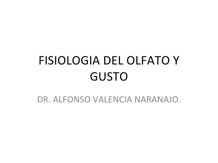 FISIOLOGIA DEL OLFATO Y GUSTO DR. ALFONSO VALENCIA NARANAJO.