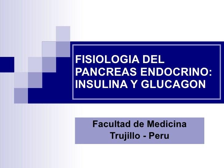 FISIOLOGIA DEL PANCREAS ENDOCRINO: INSULINA Y GLUCAGON Facultad de Medicina Trujillo - Peru