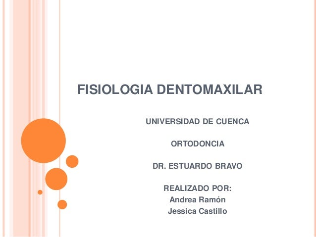 FISIOLOGIA DENTOMAXILAR  UNIVERSIDAD DE CUENCA  ORTODONCIA  DR. ESTUARDO BRAVO  REALIZADO POR:  Andrea Ramón  Jessica Cast...
