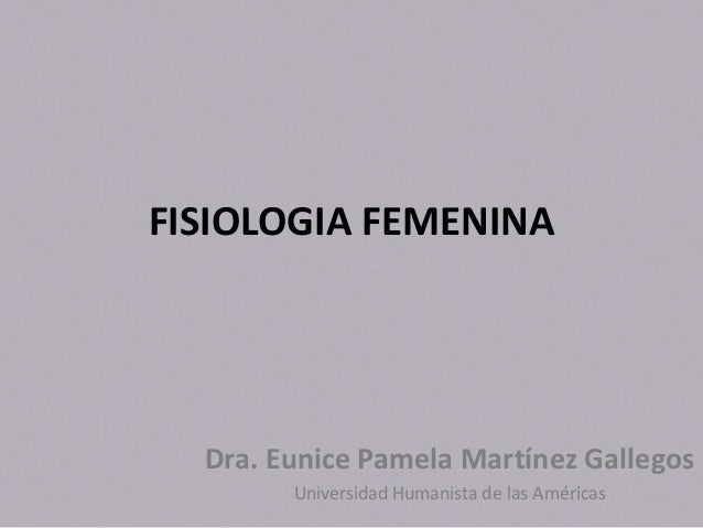 FISIOLOGIA FEMENINA  Dra. Eunice Pamela Martínez Gallegos Universidad Humanista de las Américas