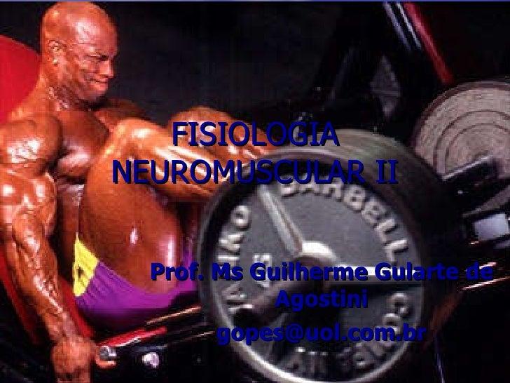FISIOLOGIA NEUROMUSCULAR II Prof. Ms Guilherme Gularte de Agostini [email_address]