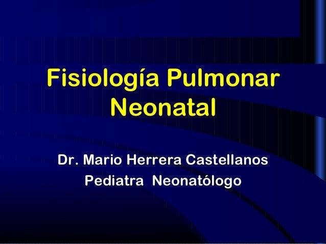 1  Fisiología Pulmonar  Neonatal  Dr. Mario Herrera Castellanos  Pediatra Neonatólogo