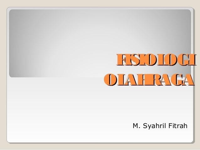 F ISIOL OGI OL RAGA AH M. Syahril Fitrah