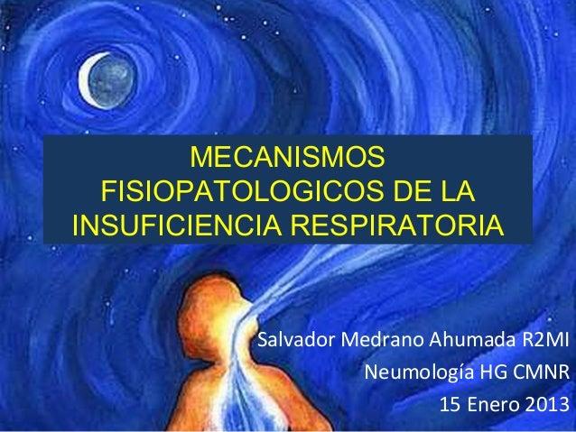 MECANISMOSFISIOPATOLOGICOS DE LAINSUFICIENCIA RESPIRATORIASalvador Medrano Ahumada R2MINeumología HG CMNR15 Enero 2013