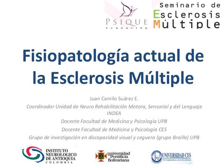 Fisiopatología actual de la Esclerosis Múltiple                           Juan Camilo Suárez E.Coordinador Unidad de Neuro...