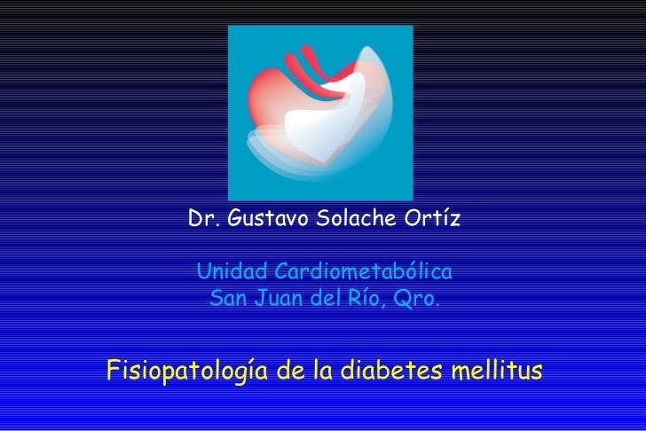 Fisiopatología de la diabetes mellitus Dr. Gustavo Solache Ortíz Unidad Cardiometabólica San Juan del Río, Qro.