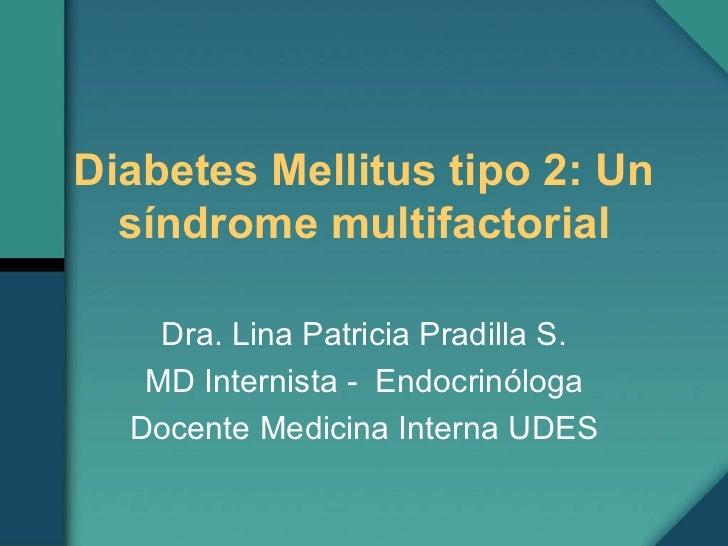 Diabetes Mellitus tipo 2: Un síndrome multifactorial Dra. Lina Patricia Pradilla S. MD Internista -  Endocrinóloga Docente...