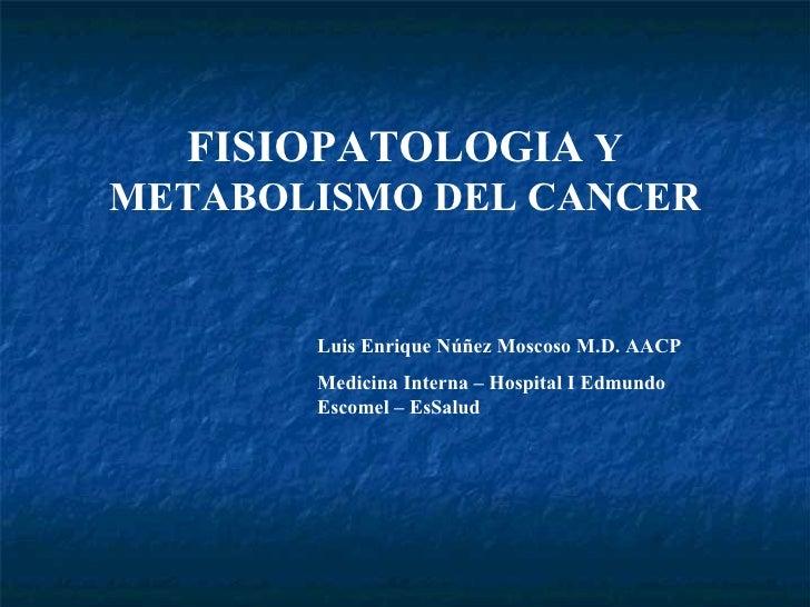 FISIOPATOLOGIA  Y METABOLISMO DEL CANCER Luis Enrique Núñez Moscoso M.D. AACP Medicina Interna – Hospital I Edmundo Escome...