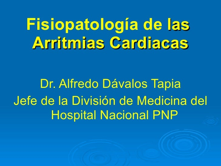 Fisiopatología de  las  Arritmias Cardiacas <ul><li>Dr. Alfredo Dávalos Tapia </li></ul><ul><li>Jefe de la División de Med...