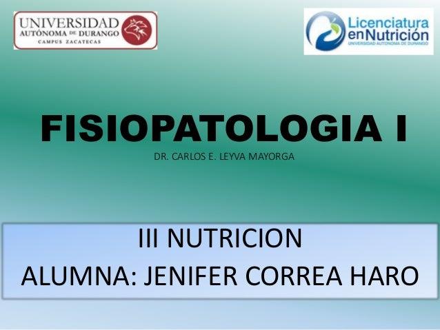 FISIOPATOLOGIA I  DR. CARLOS E. LEYVA MAYORGA  III NUTRICION  ALUMNA: JENIFER CORREA HARO