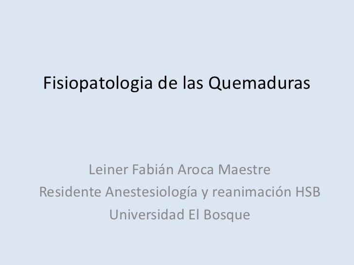 Fisiopatologia de las Quemaduras       Leiner Fabián Aroca MaestreResidente Anestesiología y reanimación HSB          Univ...