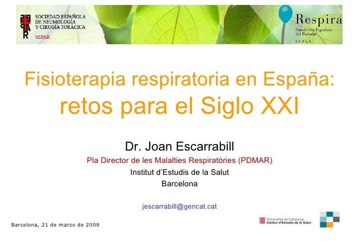 F isioterapia respiratoria  en E spaña :  retos para el Siglo XXI Dr. Joan Escarrabill Pla Director de les Malalties Respi...