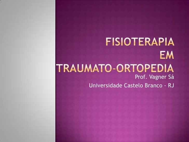 Fisioterapia em Traumato-Ortopedia<br />Prof. Vagner Sá<br />Universidade Castelo Branco - RJ<br />