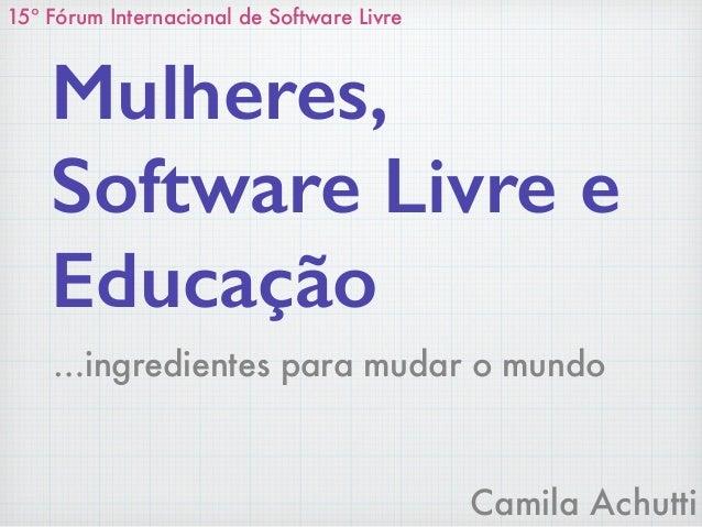 Camila Achutti Mulheres, Software Livre e Educação 15º Fórum Internacional de Software Livre …ingredientes para mudar o mu...