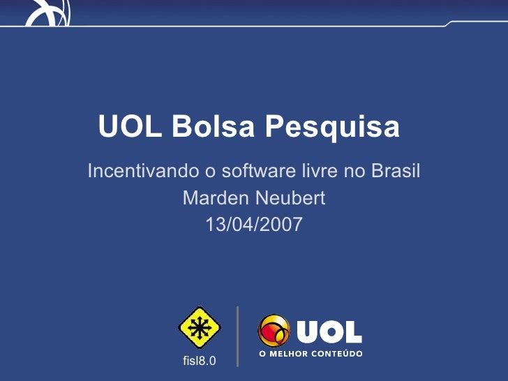 UOL Bolsa Pesquisa Incentivando o software livre no Brasil Marden Neubert 13/04/2007
