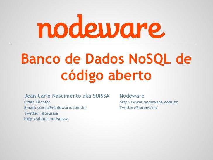 Banco de Dados NoSQL de     código abertoJean Carlo Nascimento aka SUISSA   NodewareLíder Técnico                      htt...