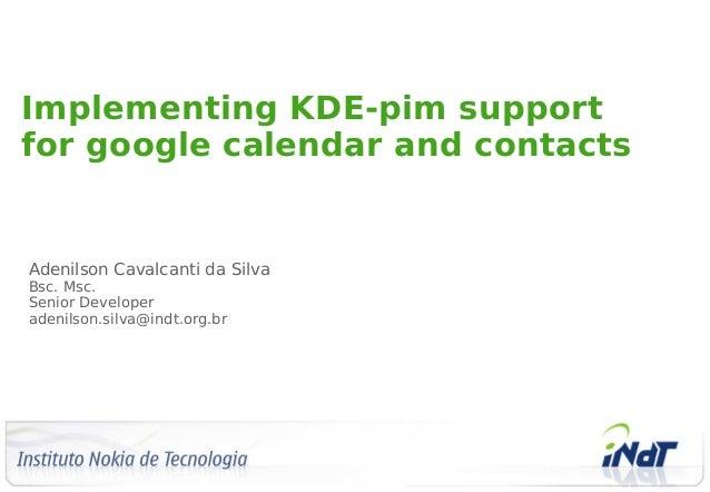 Implementing KDE-pim supportfor google calendar and contactsAdenilson Cavalcanti da SilvaBsc. Msc.Senior Developeradenilso...