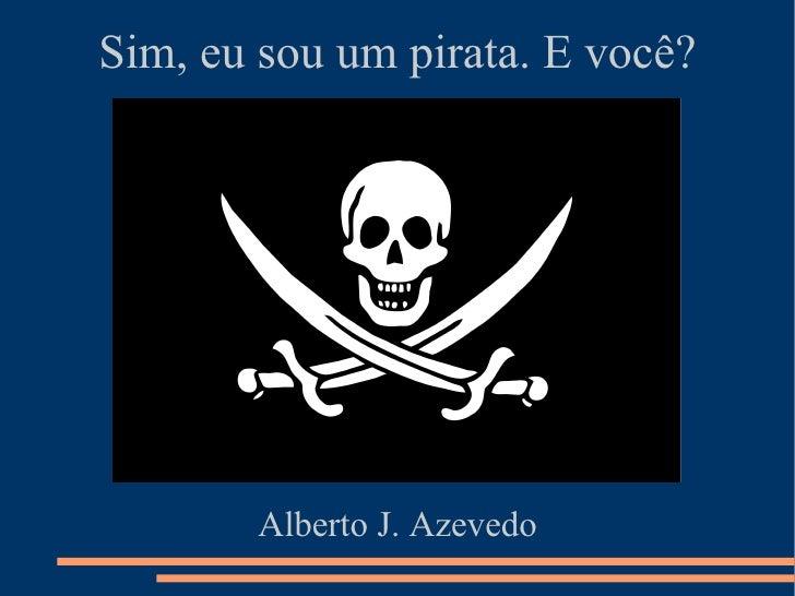 Sim, eu sou um pirata. E você?        Alberto J. Azevedo