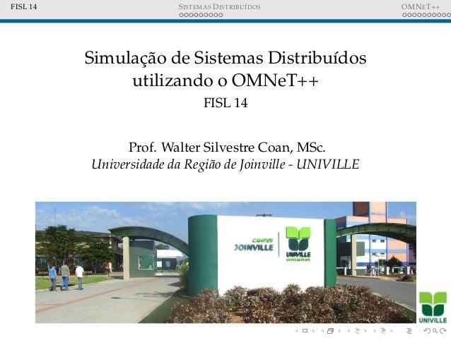 FISL 14 SISTEMAS DISTRIBU´IDOS OMNET++ Simulac¸˜ao de Sistemas Distribu´ıdos utilizando o OMNeT++ FISL 14 Prof. Walter Sil...