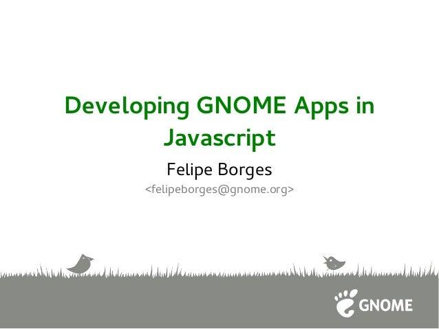 Developing GNOME Apps in Javascript Felipe Borges <felipeborges@gnome.org>