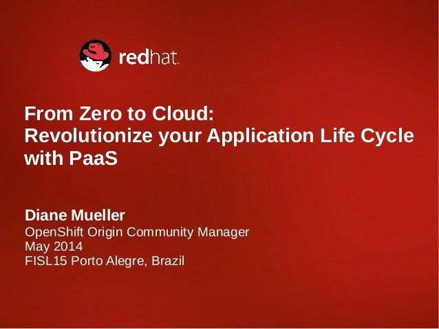Diane Mueller OpenShift Origin Community Manager May 2014 FISL15 Porto Alegre, Brazil From Zero to Cloud: Revolutionize yo...