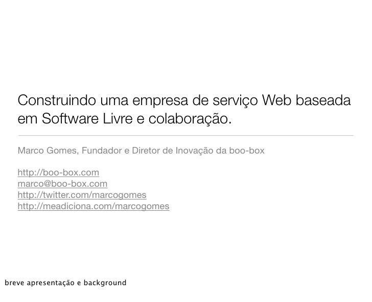 Construindo uma empresa de serviço Web baseada    em Software Livre e colaboração.     Marco Gomes, Fundador e Diretor de ...