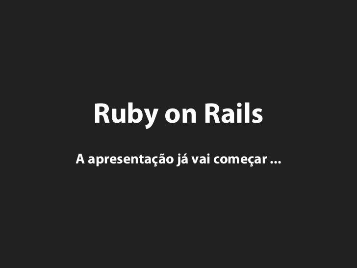 Ruby on Rails A apresentação já vai começar ...